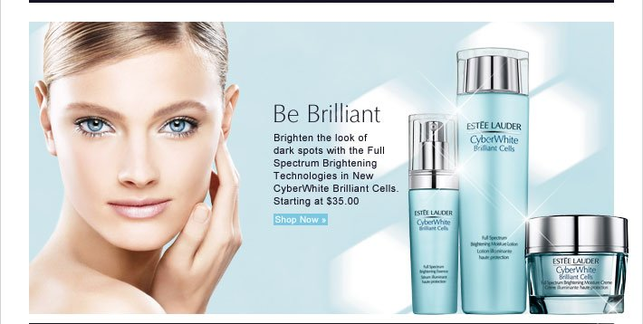 Be Brilliant Brighten the look of  dark spots with the Full  Spectrum Brightening  Technologies in New  CyberWhite Brilliant Cells. Starting at $35.00 Shop Now