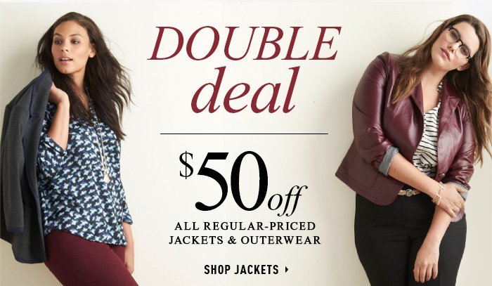 DOUBLE deal $50 off all regular priced jackets & outwear