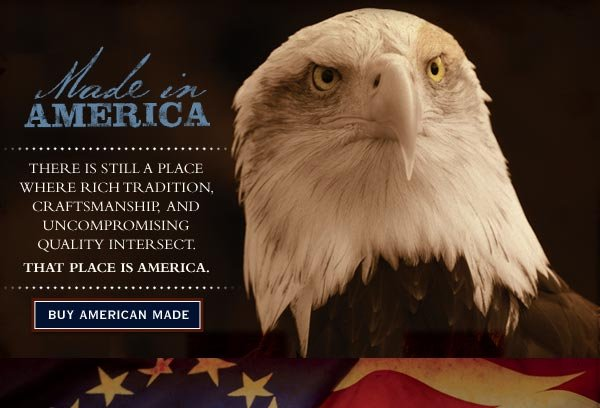 Made in America - There is still a place where richer tradition, craftsmanship, and uncompromising quality intersesct. That place is America.   Buy American Made