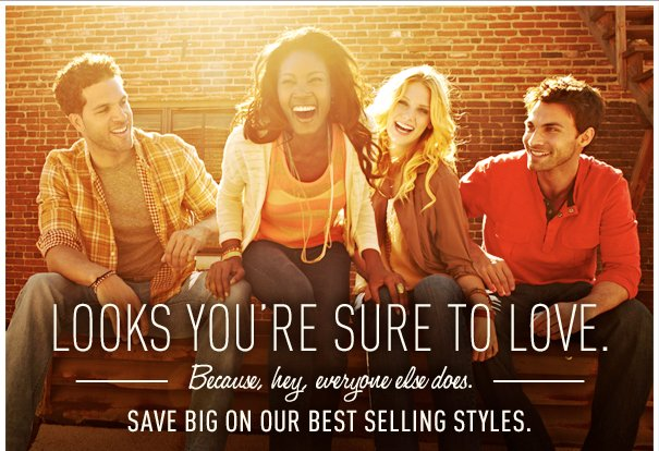 LOOKS YOU'RE SURE TO LOVE. BECAUSE, HEY, EVERYONE ELSE DOES. SAVE BIG ON OUR BEST SELLING STYLES.
