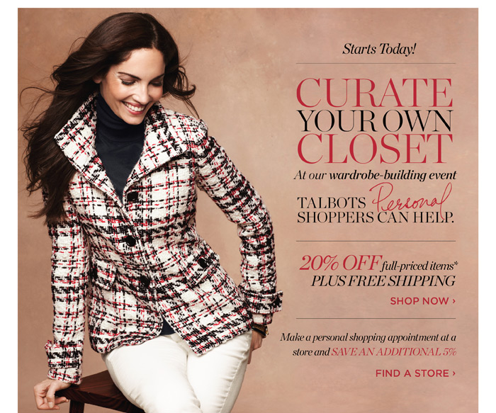 Starts Today! Curate your own closet at our wardrobe-building event. Talbots Personal Shoppers can help. 20% off full-priced items plus free shipping. Shop now.  Make a personal shopping appointment at a store and save an additional 5%. Find a store.