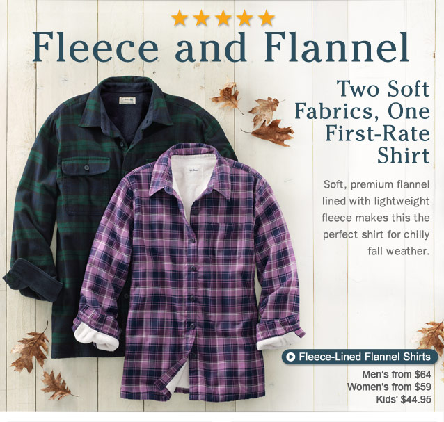 Fleece and Flannel — Two Soft Fabrics, One First-Rate Shirt. Soft, premium flannel lined with lightweight fleece, makes this the perfect shirt for chilly fall weather.Fleece-Lined Flannel Shirts for Men, from $64, Women, from $59 and Kids, from $44.95