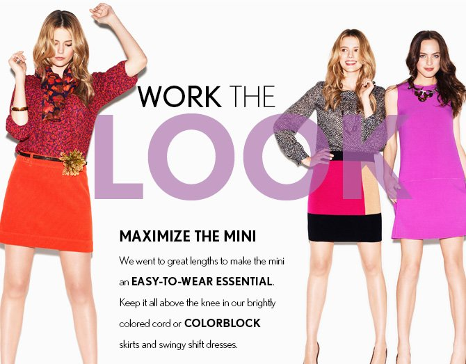 WORK THE LOOK MAXIMIZE THE MINI WE WENT TO GREAT LENGTHS TO MAKE THE MINI AN EASY-TO-WEAR ESSENTIAL. KEEP IT ALL ABOVE THE KNEE IN OUR BRIGHTLY COLORED CORD OR COLORBLOCK SKIRTS AND SWING SHIFT DRESSES.