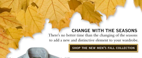 Change With The Seasons   There's no better time than the changing of the seasons to add a new and distinctive element to your wardrobe.    Shop The New Men's Fall Collection