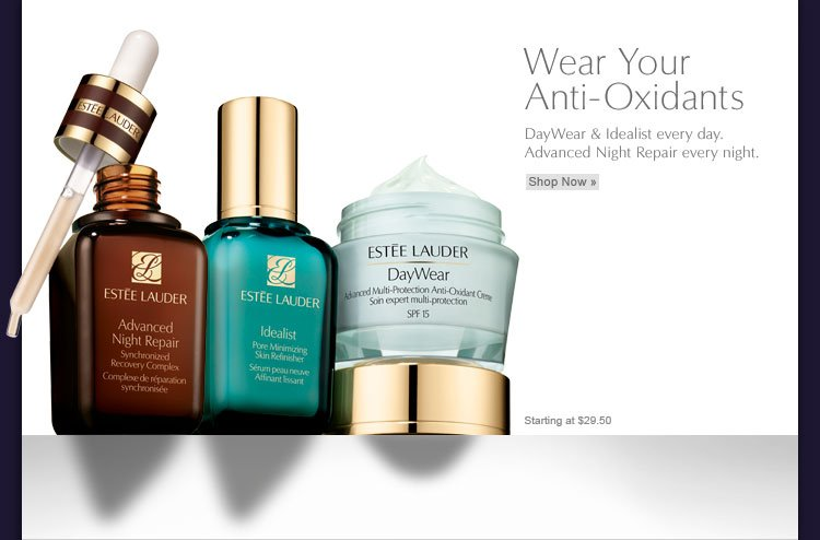 Wear Your Anti-Oxidants DayWear & Idealist every day. Advanced Night Repair every night. Starting at $29.50 Shop Now