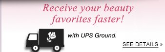 Receive your beauty favorites faster! with UPS Ground.
