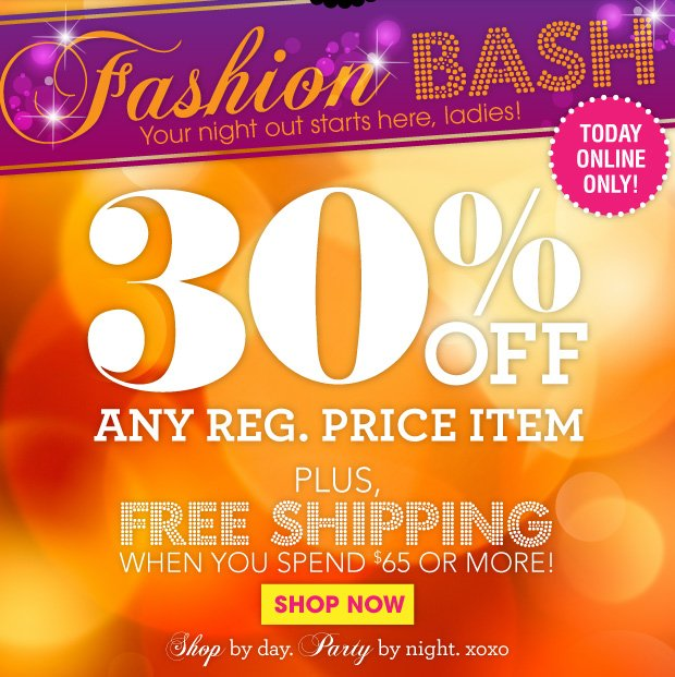 Fashion Bash! Your night out starts here, ladies! Today Online Only! 30% Off Any Reg. Price Item! Plus, free shipping when you spend $65 or more! SHOP NOW