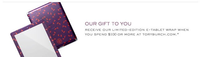 OUR GIFT TO YOU RECEIVE OUR LIMITED-EDITION E-TABLET WRAP WHEN YOU SPEND $100 OR MORE AT TORYBURCH.COM