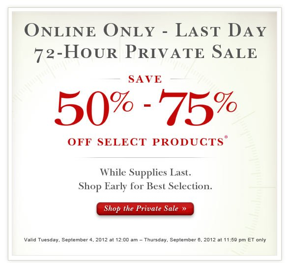 LASt DAY - Online Only 72-Hour Private Sale:  Save up to 75% Off Select Products.