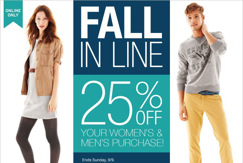 ONLINE ONLY - FALL IN LINE. 25% OFF YOUR WOMEN'S & MEN'S PURCHASES!