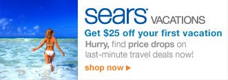 sears® vacations | Get $25 off your first vacation | Hurry, find price drops on last-minute travel deals now! | shop now