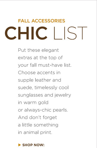 Fall accessories chic list | Put these elegant extras at the top of your fall must-have list. Choose accents in supple leather and suede, timelessly cool sunglasses and jewelry in warm gold or always-chic pearls. And dont forget a little something in animal print.
