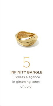 5. Infinity bangle Endless elegance in gleaming tones of gold.