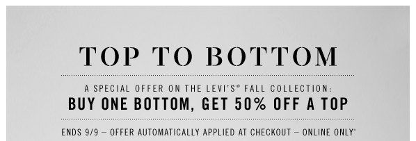 Top to Bottom. A special offer on the Levi's fall collection: Buy one bottom, get 50% off A top. Ends 9/12  Offer automatically applied at checkout  Online only*