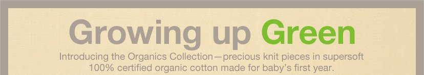 Growing up Green - Introducing the Organic Collection - precious knit pieces in supersoft 100% certified organic cotton made for baby's first year.