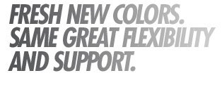 Fresh new colors. Same great flexibility and support.