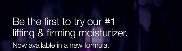 Be the first to try our #1 lifting & firming moisturizer. Now available in a new formula.