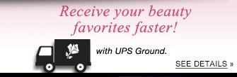 Receive your beauty favorites faster! with UPS Ground  SEE DETAILS