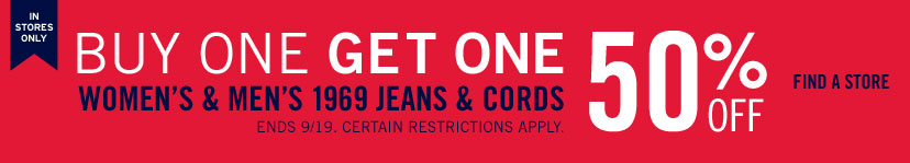 IN STORES ONLY | BUY ONE GET ONE 50% OFF WOMEN'S & MEN'S 1969 JEANS & CORDS. ENDS 9/19. CERTAIN RESTRICTIONS APPLY. FIND A STORE
