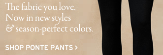 the fabric you love now in new styles and season perfect colors. shop ponte pants