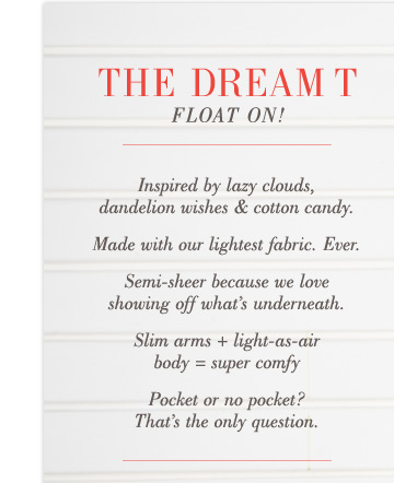 The Dream T | Float On! | Inspired by lazy clouds, dandelion wishes & cotton candy. | Made with our lightest fabric. Ever. | Semi-sheer because we love showing off what's underneath. | Slim arms + light-as-air body = super comfy | Pocket or no pocket? That's the only question.