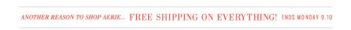 Another Reason To Shop Aerie... Free Shipping On Everything! Ends Monday 9.10