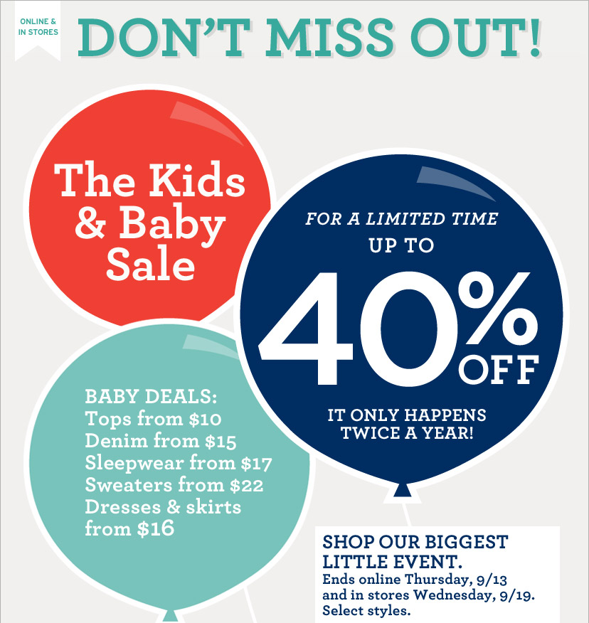 ONLINE & IN STORES | The Kids & Baby Sale | FOR A LIMITED TIME UP TO 40% OFF | IT ONLY HAPPENS TWICE A YEAR! SHOP OUR BIGGEST LITTLE EVENT. Ends online Thursday, 9/13 and in stores Wednesday, 9/19. Select styles.