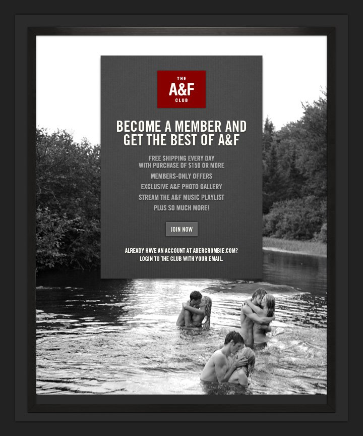 The A&F CLUB             BECOME A MEMBER AND GET THE BEST OF A&F           FREE SHIPPING EVERY DAY WITH PURCHASE OF $150 OR MORE          MEMBERS–ONLY OFFERS          EXCLUSIVE A&F PHOTO GALLERY          STREAM THE A&F MUSIC PLAYLIST          PLUS SO MUCH MORE!          JOIN NOW          ALREADY HAVE AN ACCOUNT AT ABERCROMBIE.COM?     LOGIN TO THE CLUB WITH YOUR EMAIL