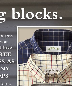 Style experts say you should have three times as many tops as bottoms. Orvis shirts for men ans women help you build a better wardrobe with easy-to-mix-and-match styles.