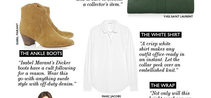 "THE WHITE SHIRT: ""A crisp white shirt makes any outfit office ready in an instant. Let the collar pop above an embellished knit."" THE ANKLE BOOTS: ""Isabel Marant's Dicker boots have a cult following for a reason. Wear this go-with-anything suede style with off-duty."""