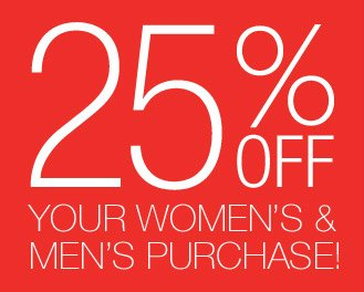 25% OFF YOUR WOMEN'S & MEN'S PURCHASE!