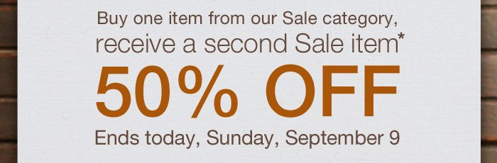 Buy one item from our Sale category, receive a second Sale item* 50% Off. Ends today, Sunday, September 9.
