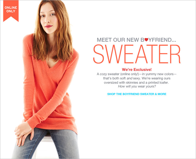 MEET OUR NEW BOYFRIEND...SWEATER - WE 'RE EXCLUSIVE! SHOP THE BOYFRIEND SWEATER & MORE