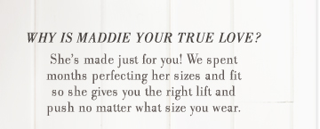 Why Is Maddie Your True Love? | She's made just for you! We spent months perfecting her sizes and fit so she gives you the right lift and push no matter what size you wear.
