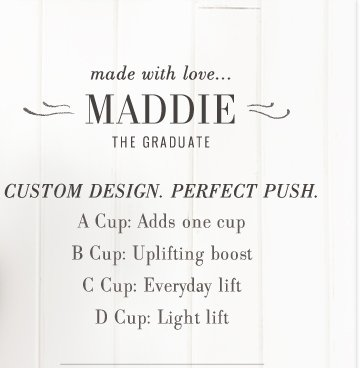 Made With Love... | Maddie | The Graduate | Custom Design. Perfect Push. | A Cup: Adds One Cup | B Cup: Uplifting Boost | C Cup: Everyday Lift | D Cup: Light Lift