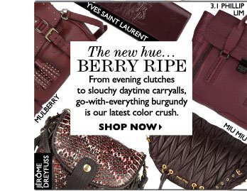 THE NEW HUE... BERRY RIPE – From evening clutches to slouchy daytime carryalls, go-with-everything burgundy is our latest color crush. SHOP  NOW