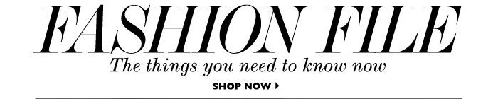 FASHION FILE - The things you need to know now. SHOP NOW
