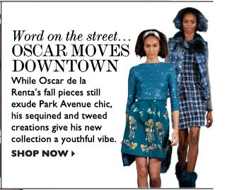 WORD ON THE STREET... OSCAR MOVES DOWNTOWN – While Oscar de la Renta's fall pieces still exude Park Avenue chic, his sequined and tweed  creations give his new collection a youthful vibe. SHOP NOW