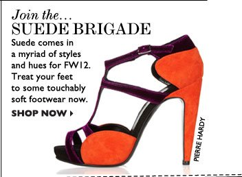 JOIN THE... SUEDE BRIGADE – Suede comes in a myriad of styles and hues for FW12. Treat your feet to some touchably soft footwear now. SHOP  NOW