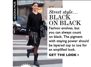 STREET STYLE... BLACK ON BLACK – Fashion evolves, but you can always count on black. The pigment with staying power should be layered top to  toe for an amplified look. GET THE LOOK