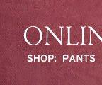 online only. shop pants