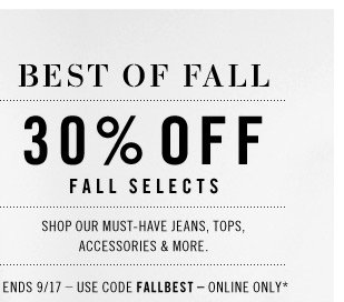 BEST OF ALL 30% OFF FALL SELECTS. Shop our must-have jeans, tops, accessories & more. Ends 9/17  use code FALLBEST  online only*