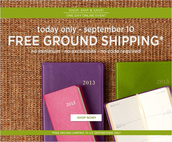Online Only:   Free Ground Shipping*  Today only - September 10, 2012  No minimum - no exclusions - no code required   *Free ground shipping to U.S. destinations only