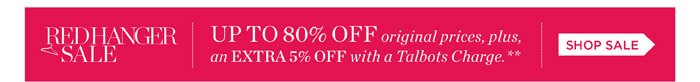 Red Hanger Sale. Up to 80% off original prices, plus, an extra 5% off with a Talbots Charge. Shop sale.