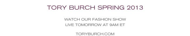TORY BURCH SPRING 2012 WATCH OUR FASHION SHOW LIVE TOMORROW AT 9AM ET TORYBURCH.COM