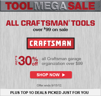 TOOL MEGA SALE | ALL CRAFTSMAN® TOOLS over $99 on sale | plus 30% off all Craftsman garage organization over $99 | Offer ends 9/15/12. | SHOP NOW | Plus Top 10 Deals Picked Just for You