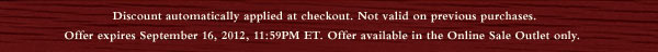 Discount automatically applied at checkout. Not valid on previous purchases. Offer expires September 16, 2012, 11:59PM ET. Offer available in the Online Sale Outlet only.
