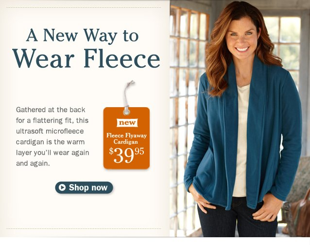 A New Way to Wear Fleece. Gathered at the back for a flattering fit, this ultrasoft microfleece cardigan is the warm layer you'll wear again and again. New Fleece Flyaway Cardigan, $39.95.