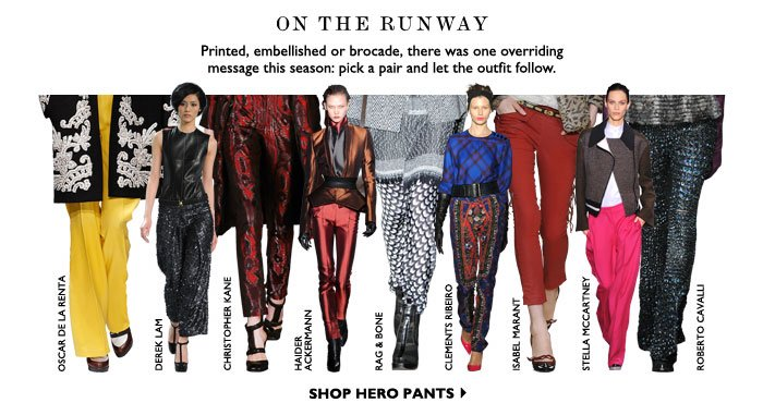 ON THE RUNWAY ON – Printed, embellished or brocade, there was one overriding message this season: pick a pair and let the outfit follow. SHOP HERO PANTS