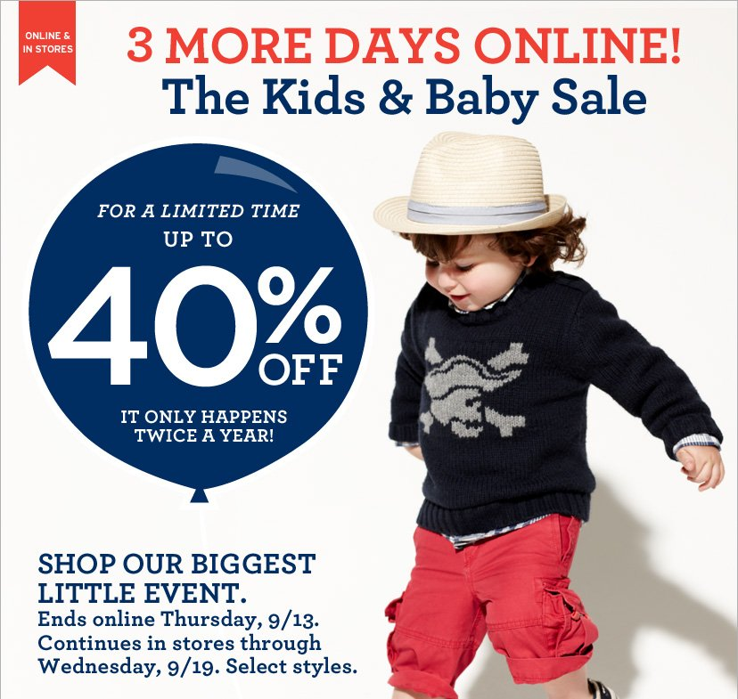 ONLINE & IN STORES - 3 MORE DAYS ONLINE! THE KIDS & BABY SALE. FOR A LIMITED TIME UP TO 40% OFF
